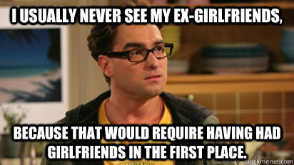 I usually never see my ex-girlfriends,  because that would require having had girlfriends in the first place.