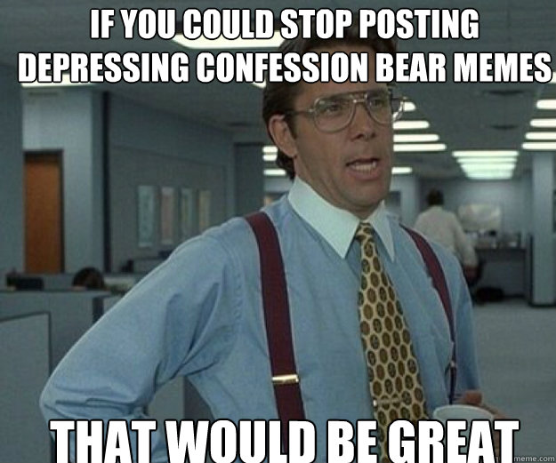 If you could stop posting depressing confession bear memes that would be great - If you could stop posting depressing confession bear memes that would be great  that would be great