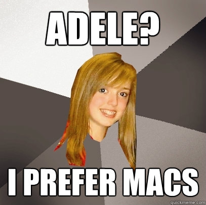 Adele? I prefer Macs - Adele? I prefer Macs  Musically Oblivious 8th Grader