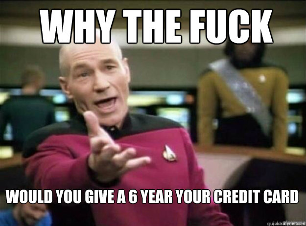 WHY THE FUCK Would you give a 6 year your credit card - WHY THE FUCK Would you give a 6 year your credit card  Picard