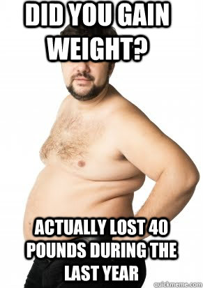 did you gain weight? actually lost 40 pounds during the last year