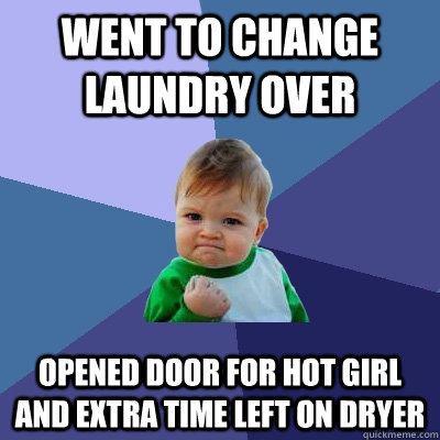 Went to change laundry over Opened door for hot girl and extra time left on dryer - Went to change laundry over Opened door for hot girl and extra time left on dryer  Success Kid