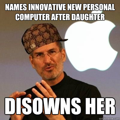 Names innovative new personal computer after daughter   Disowns her - Names innovative new personal computer after daughter   Disowns her  Scumbag Steve Jobs