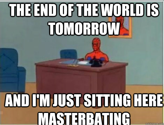 The end of the world is tomorrow and I'm just sitting here Masterbating