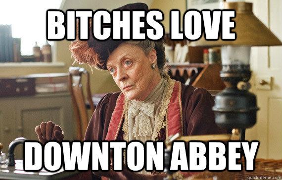 Bitches love  downton abbey
