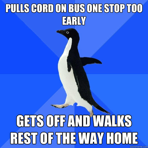 Pulls cord on bus one stop too early Gets off and walks rest of the way home