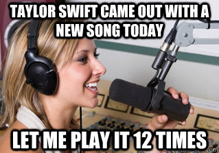 Taylor swift came out with a new song today Let me play it 12 times - Taylor swift came out with a new song today Let me play it 12 times  scumbag radio dj