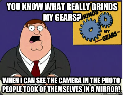 you know what really grinds my gears? When I can see the camera in the photo people took of themselves in a mirror! - you know what really grinds my gears? When I can see the camera in the photo people took of themselves in a mirror!  Grinds my gears