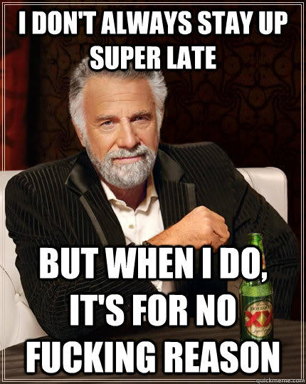 I don't always stay up super late but when I do, it's for no fucking reason - I don't always stay up super late but when I do, it's for no fucking reason  The Most Interesting Man In The World