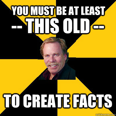 you must be at least to create facts -- this old -- - you must be at least to create facts -- this old --  John Steigerwald