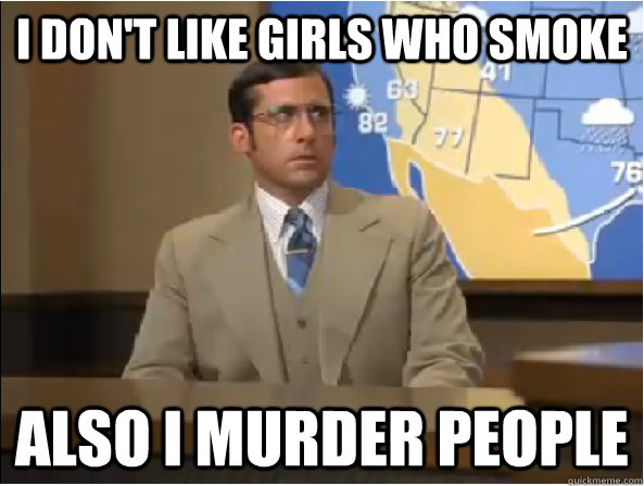 I don't like girls who smoke  Also I murder people  Brick Tamland - Youre Not Ron