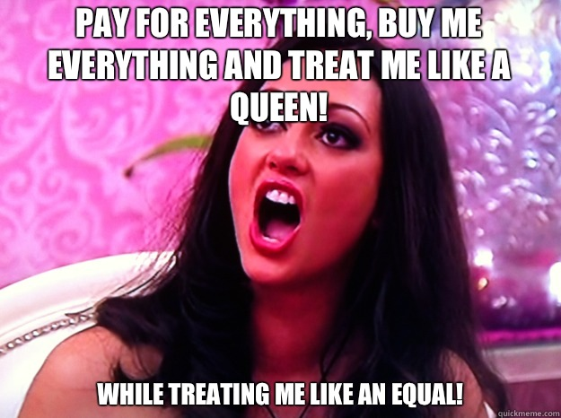 Pay for everything, buy me everything and treat me like a queen!  While treating me like an equal!  - Pay for everything, buy me everything and treat me like a queen!  While treating me like an equal!   Feminist Nazi