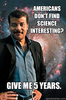 Americans don't find science interesting? Give me 5 years. - Americans don't find science interesting? Give me 5 years.  Neil deGrasse Tyson