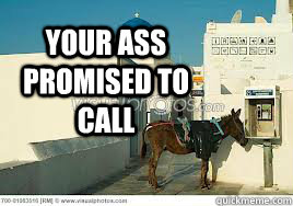 your ass promised to call