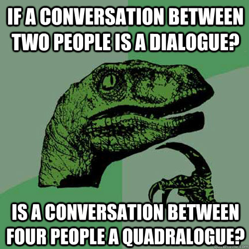 if a conversation between two people is a dialogue? is a conversation between four people a quadralogue?   Philosoraptor