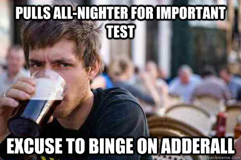 pulls all-nighter for important test excuse to binge on adderall  Lazy College Senior