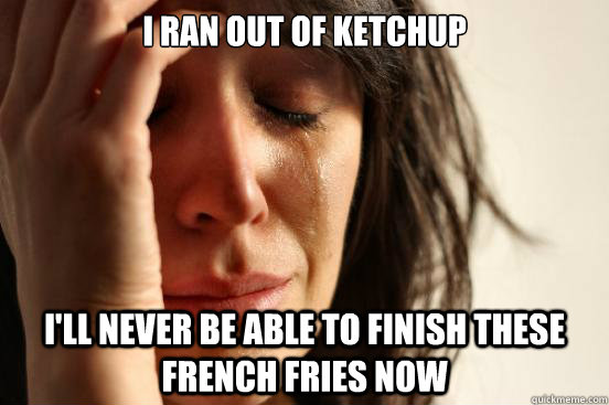 I ran out of ketchup I'll never be able to finish these french fries now - I ran out of ketchup I'll never be able to finish these french fries now  First World Problems