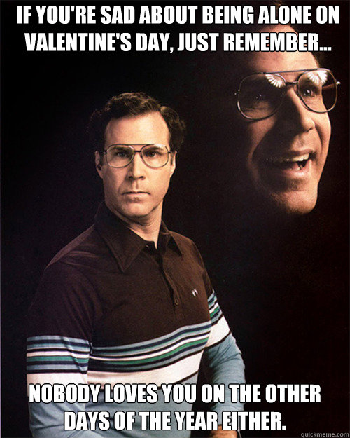 if you're spending valentine day alone meme - IF YOU RE SAD ABOUT BEING ALONE ON VALENTINE S DAY JUST