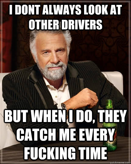 I dont always look at other drivers but when I do, they catch me every fucking time - I dont always look at other drivers but when I do, they catch me every fucking time  The Most Interesting Man In The World