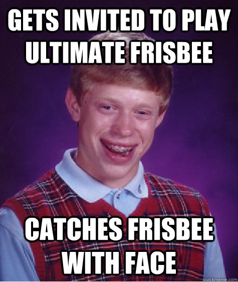 Gets invited to play ultimate Frisbee  Catches Frisbee with face - Gets invited to play ultimate Frisbee  Catches Frisbee with face  Bad Luck Brian