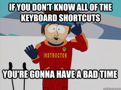 If you don't know all of the keyboard shortcuts You're gonna have a bad time - If you don't know all of the keyboard shortcuts You're gonna have a bad time  Bad Time