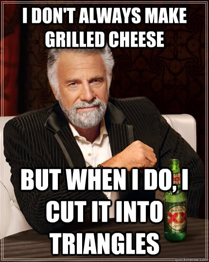 I don't always make grilled cheese but when i do, i cut it into triangles - I don't always make grilled cheese but when i do, i cut it into triangles  The Most Interesting Man In The World