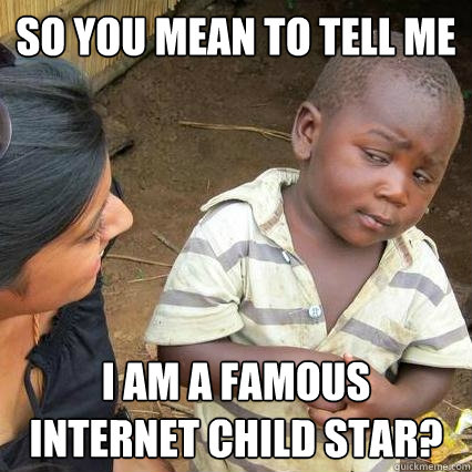 So you mean to tell me I am a famous Internet child star?