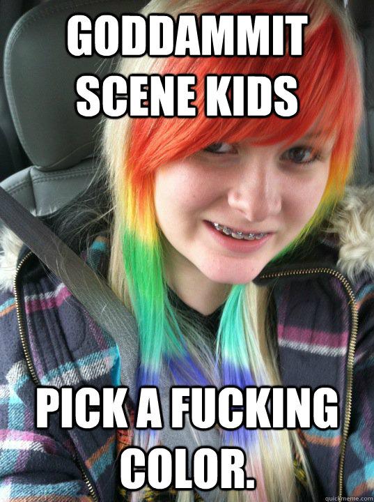 Goddammit scene kids Pick a fucking color.