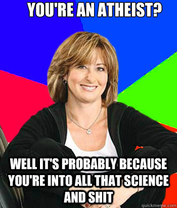 You're an atheist? Well it's probably because you're into all that science and shit - You're an atheist? Well it's probably because you're into all that science and shit  Sheltering Suburban Mom