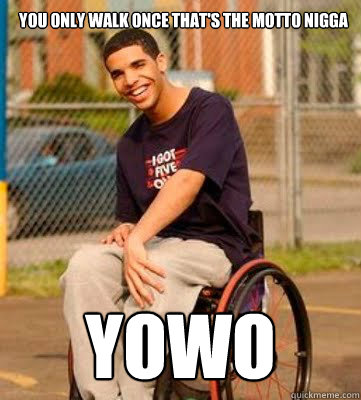 You only walk once that's the motto nigga YOWO - You only walk once that's the motto nigga YOWO  Wheelchair Drake