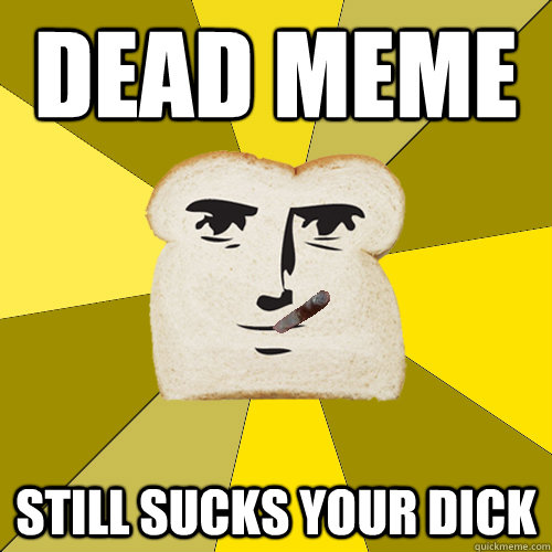 Dead meme still sucks your dick