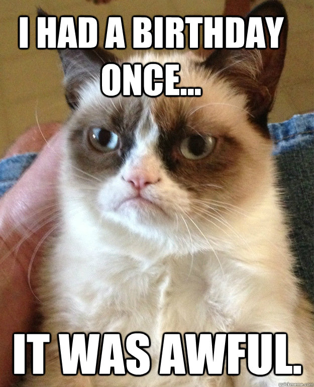 I had a birthday once... It was awful.