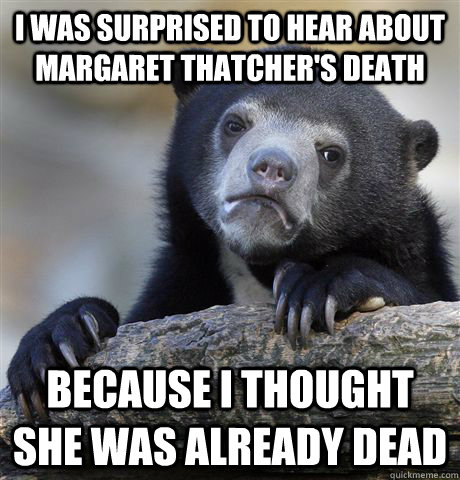 i was surprised to hear about margaret thatcher's death because i thought she was already dead - i was surprised to hear about margaret thatcher's death because i thought she was already dead  Confession Bear
