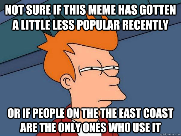 Not sure if this meme has gotten a little less popular recently or if people on the the east coast are the only ones who use it - Not sure if this meme has gotten a little less popular recently or if people on the the east coast are the only ones who use it  Futurama Fry