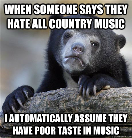 when someone says they hate all country music I automatically assume they have poor taste in music - when someone says they hate all country music I automatically assume they have poor taste in music  Confession Bear