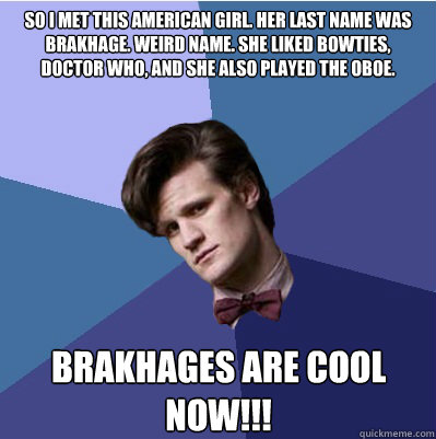 so i met this American girl. Her last name was brakhage. weird name. she liked bowties, doctor who, and she also played the oboe. brakhages are cool now!!!