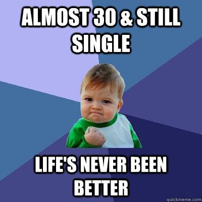 Almost 30 & still single life's never been better - Almost 30 & still single life's never been better  Success Kid