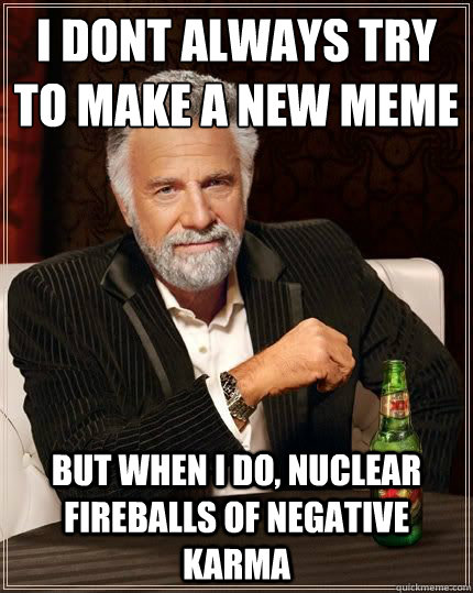 I DONT ALWAYS try to make a new meme BUT WHEN I DO, nuclear fireballs of negative karma - I DONT ALWAYS try to make a new meme BUT WHEN I DO, nuclear fireballs of negative karma  Most Interesting Man
