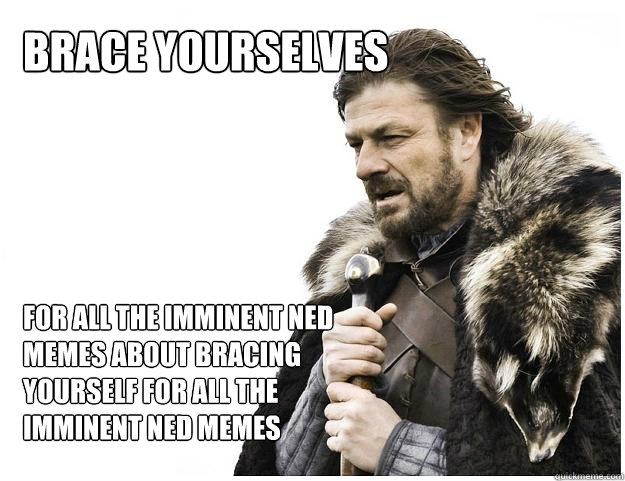 Brace yourselves For all the imminent ned memes about bracing yourself for all the imminent ned memes - Brace yourselves For all the imminent ned memes about bracing yourself for all the imminent ned memes  Imminent Ned