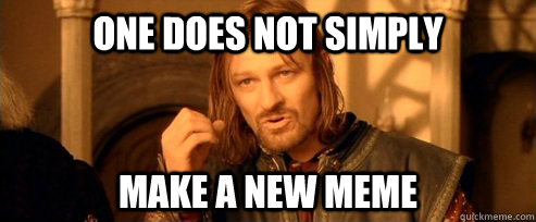 One does not simply Make a new meme - One does not simply Make a new meme  One Does Not Simply