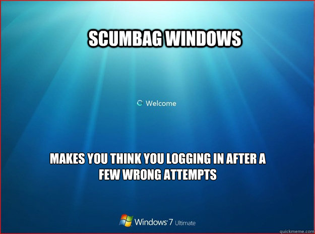 Scumbag windows  Makes you think you logging in after a few wrong attempts -               Scumbag windows  Makes you think you logging in after a few wrong attempts  Scumbag windows