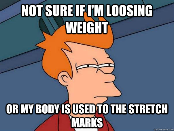 Not sure if I'm loosing weight Or my body is used to the stretch marks - Not sure if I'm loosing weight Or my body is used to the stretch marks  Futurama Fry