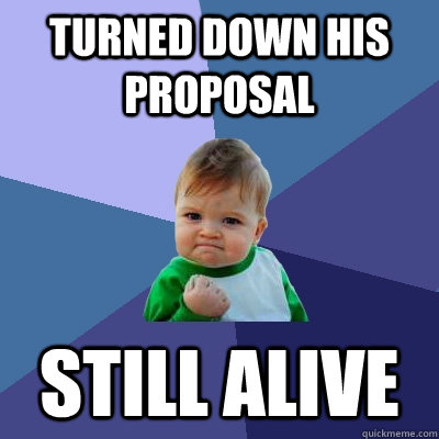 turned down his proposal still alive - turned down his proposal still alive  Success Kid