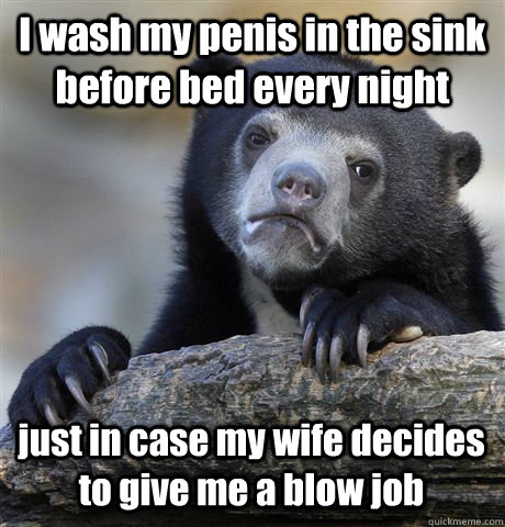 I wash my penis in the sink before bed every night just in case my wife decides to give me a blow job - I wash my penis in the sink before bed every night just in case my wife decides to give me a blow job  Confession Bear