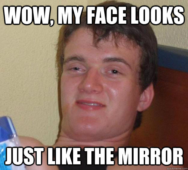 Wow, my face looks just like the mirror - Wow, my face looks just like the mirror  10 Guy
