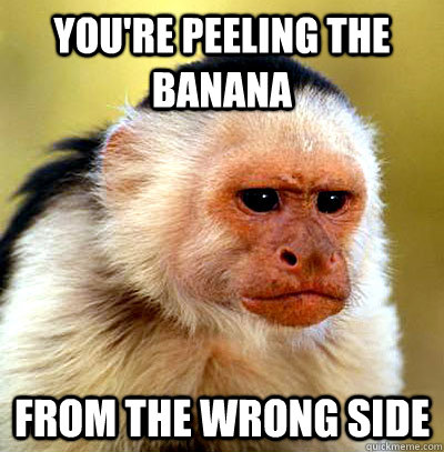 You Re Peeling The Banana From The Wrong Side Misc Quickmeme