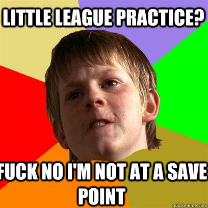 LITTLE LEAGUE PRACTICE? FUCK NO I'M NOT AT A SAVE POINT - LITTLE LEAGUE PRACTICE? FUCK NO I'M NOT AT A SAVE POINT  Angry School Boy