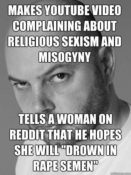 Makes Youtube video complaining about religious sexism and misogyny Tells a woman on reddit that he hopes she will