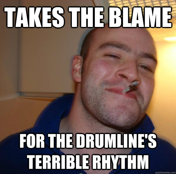 Takes the blame for the drumline's terrible rhythm - Takes the blame for the drumline's terrible rhythm  Misc