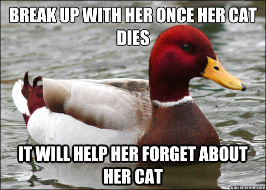 Break up with her once her cat dies  It will help her forget about her cat - Break up with her once her cat dies  It will help her forget about her cat  Malicious Advice Mallard